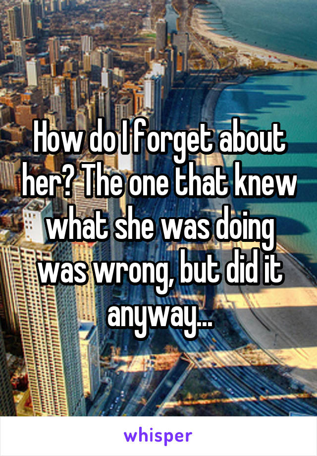 How do I forget about her? The one that knew what she was doing was wrong, but did it anyway...