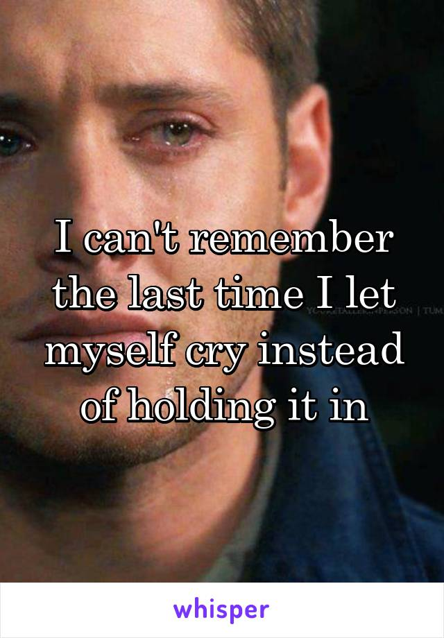 I can't remember the last time I let myself cry instead of holding it in