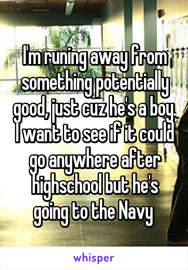 I'm runing away from something potentially good, just cuz he's a boy. I want to see if it could go anywhere after highschool but he's going to the Navy
