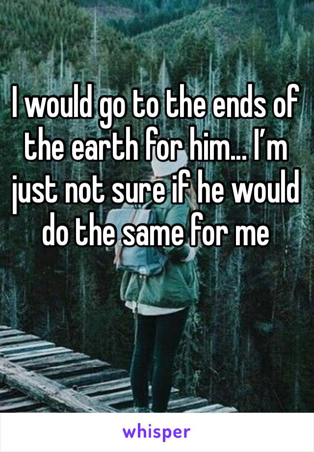I would go to the ends of the earth for him... I'm just not sure if he would do the same for me