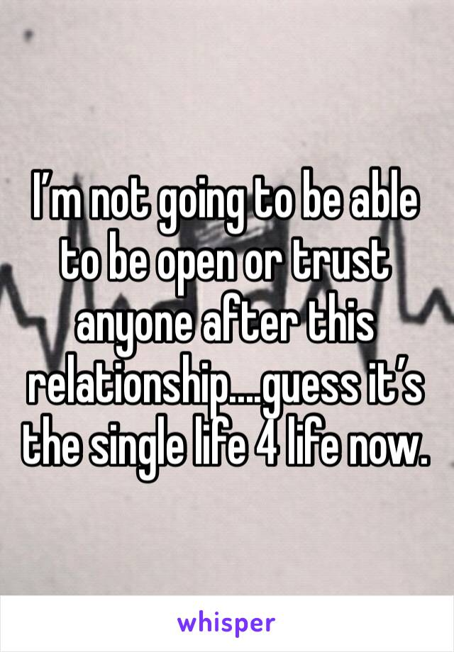 I'm not going to be able to be open or trust anyone after this relationship....guess it's the single life 4 life now.