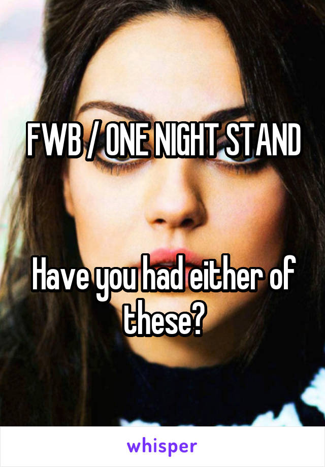 FWB / ONE NIGHT STAND   Have you had either of these?