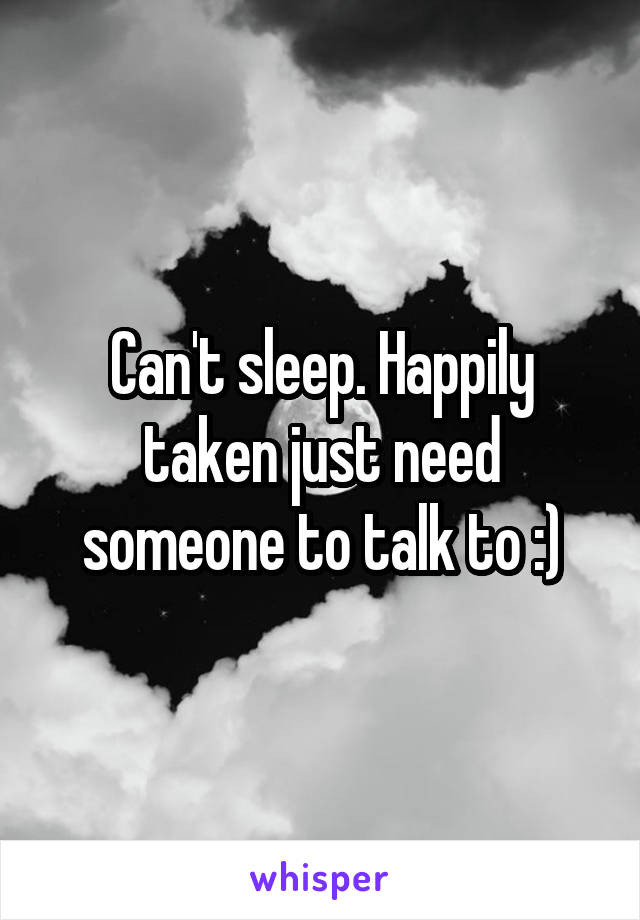 Can't sleep. Happily taken just need someone to talk to :)