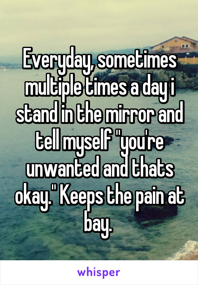 """Everyday, sometimes multiple times a day i stand in the mirror and tell myself """"you're unwanted and thats okay."""" Keeps the pain at bay."""