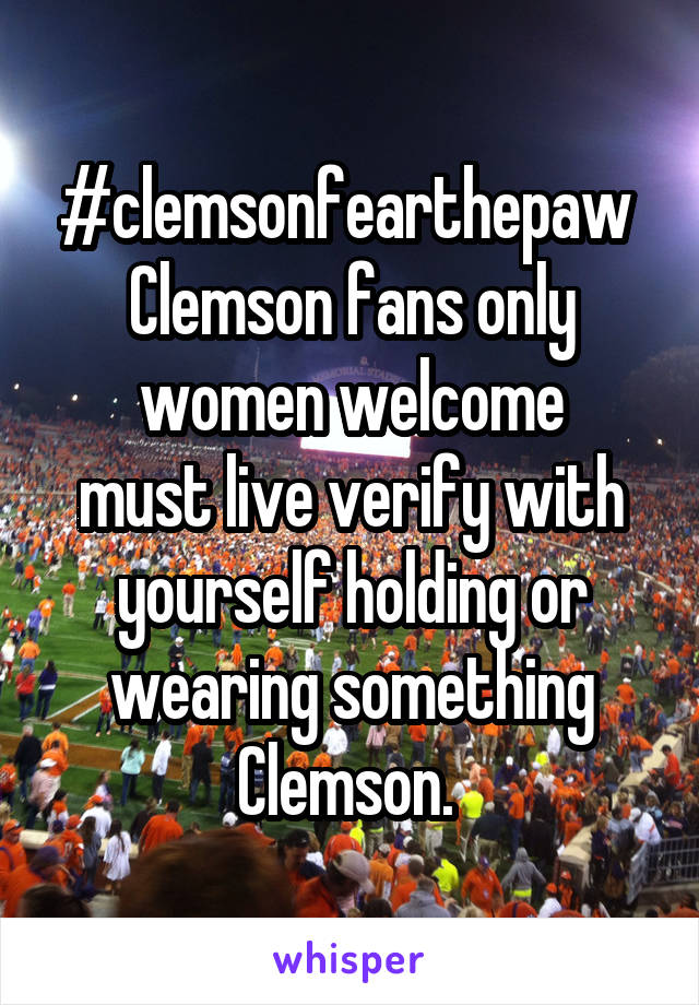 #clemsonfearthepaw  Clemson fans only women welcome must live verify with yourself holding or wearing something Clemson.