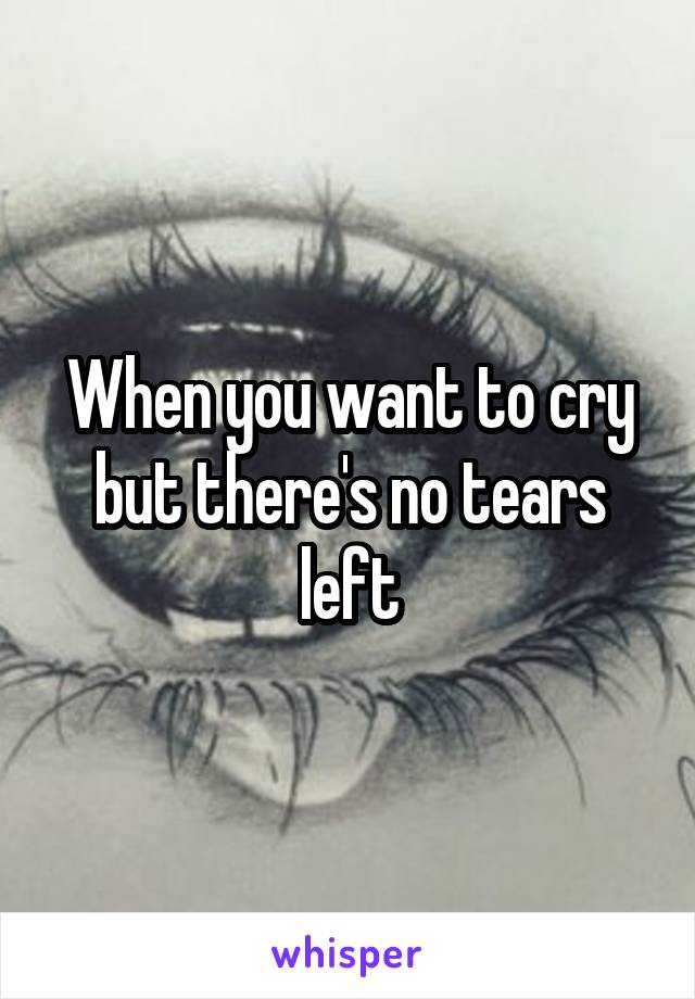 When you want to cry but there's no tears left