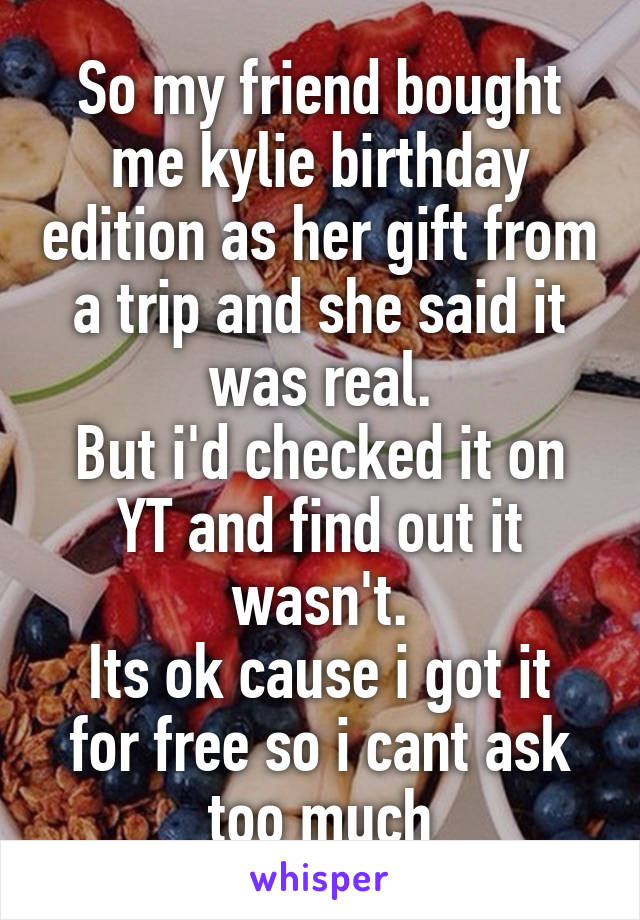 So my friend bought me kylie birthday edition as her gift from a trip and she said it was real. But i'd checked it on YT and find out it wasn't. Its ok cause i got it for free so i cant ask too much