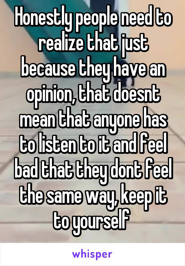 Honestly people need to realize that just because they have an opinion, that doesnt mean that anyone has to listen to it and feel bad that they dont feel the same way, keep it to yourself