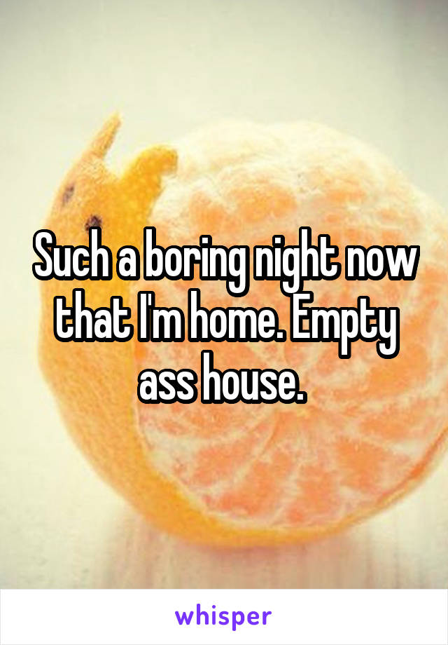 Such a boring night now that I'm home. Empty ass house.