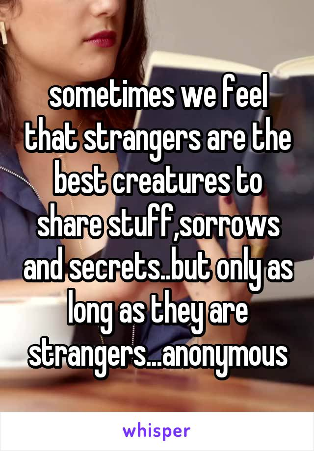 sometimes we feel that strangers are the best creatures to share stuff,sorrows and secrets..but only as long as they are strangers...anonymous