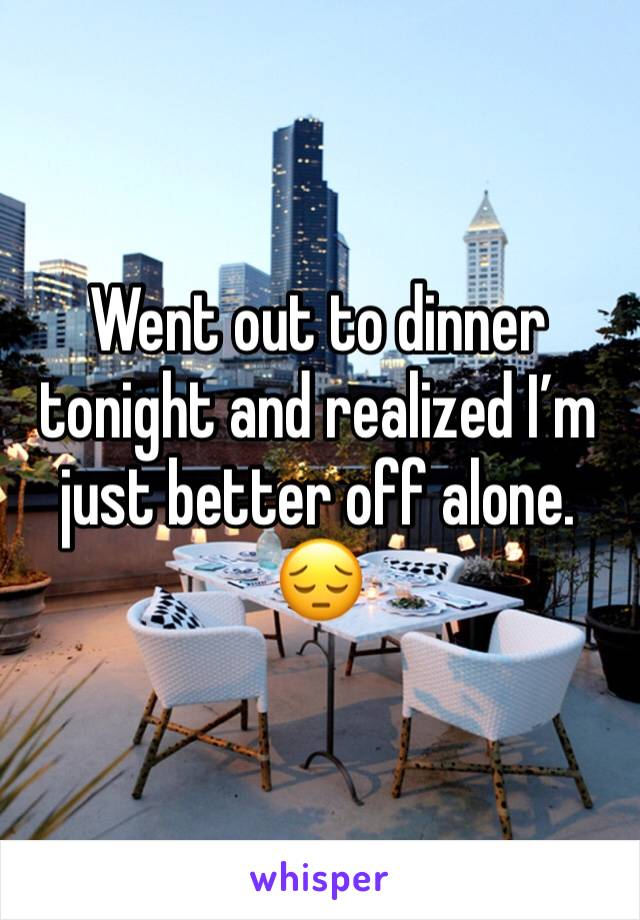 Went out to dinner tonight and realized I'm just better off alone. 😔