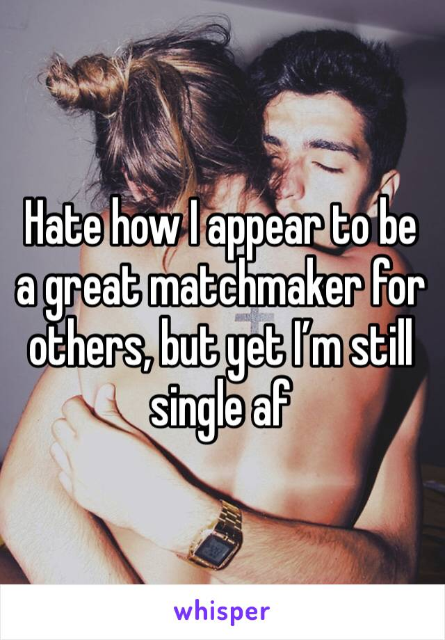 Hate how I appear to be a great matchmaker for others, but yet I'm still single af