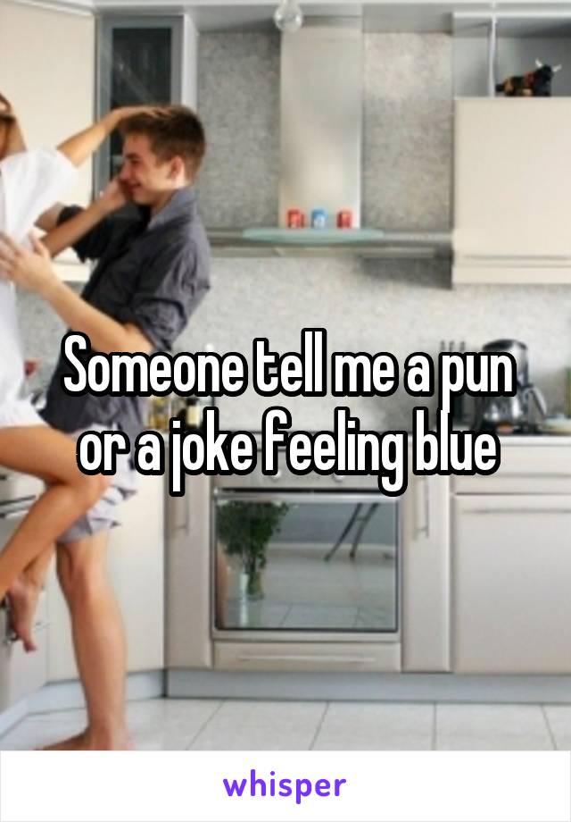 Someone tell me a pun or a joke feeling blue