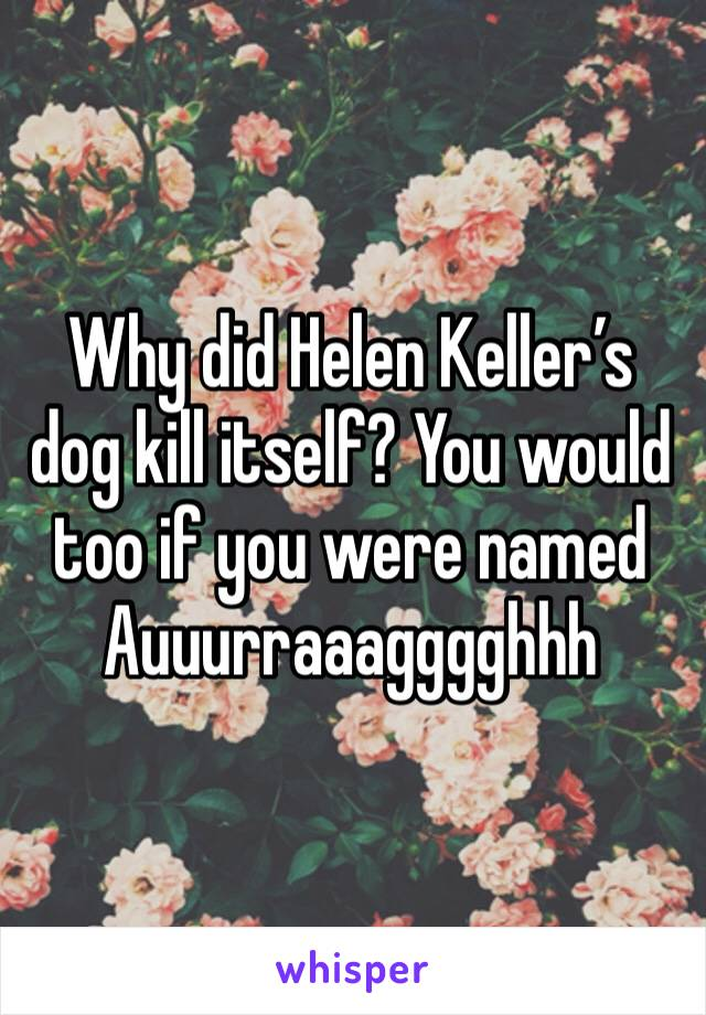Why did Helen Keller's dog kill itself? You would too if you were named Auuurraaagggghhh