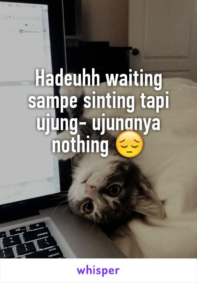 Hadeuhh waiting sampe sinting tapi ujung- ujungnya nothing 😔