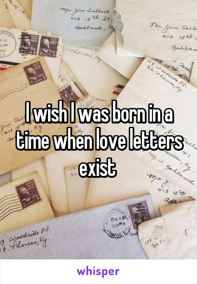 I wish I was born in a time when love letters exist