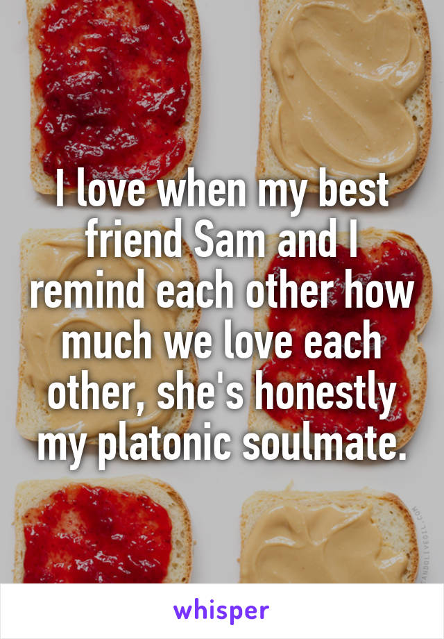 I love when my best friend Sam and I remind each other how much we love each other, she's honestly my platonic soulmate.