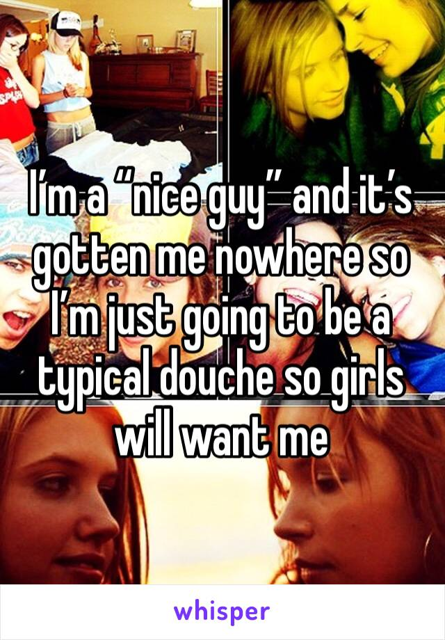 """I'm a """"nice guy"""" and it's gotten me nowhere so I'm just going to be a typical douche so girls will want me"""