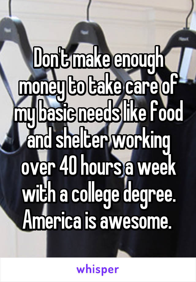 Don't make enough money to take care of my basic needs like food and shelter working over 40 hours a week with a college degree. America is awesome.
