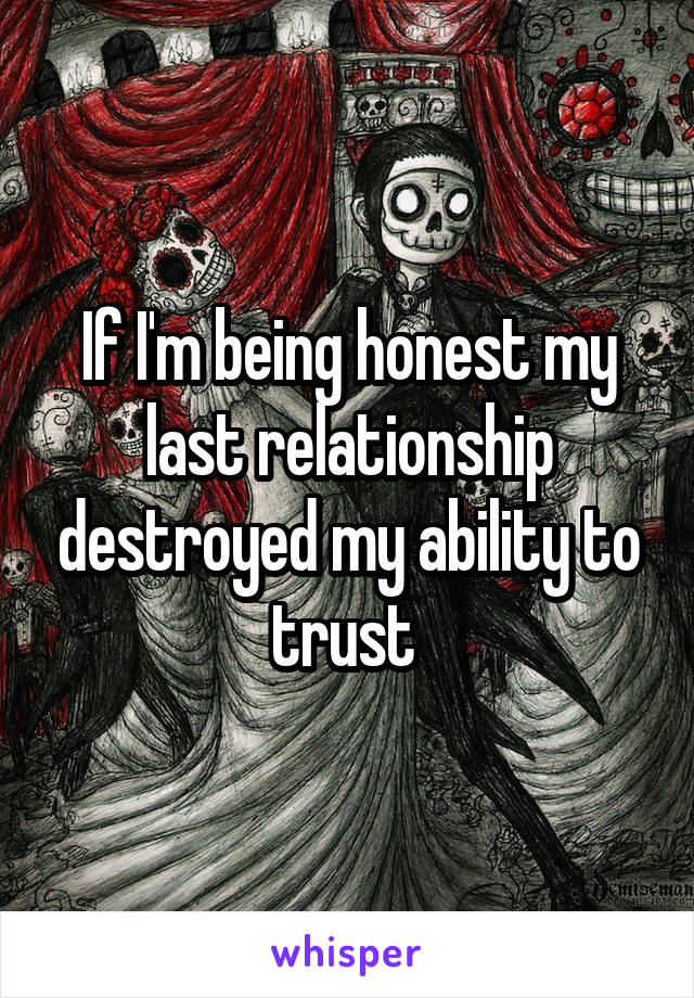 If I'm being honest my last relationship destroyed my ability to trust