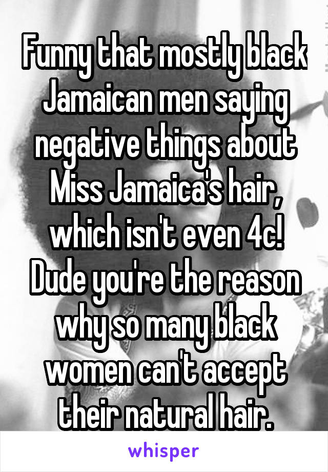 Funny that mostly black Jamaican men saying negative things about Miss Jamaica's hair, which isn't even 4c! Dude you're the reason why so many black women can't accept their natural hair.