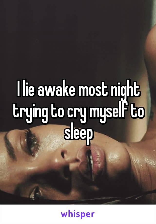 I lie awake most night trying to cry myself to sleep