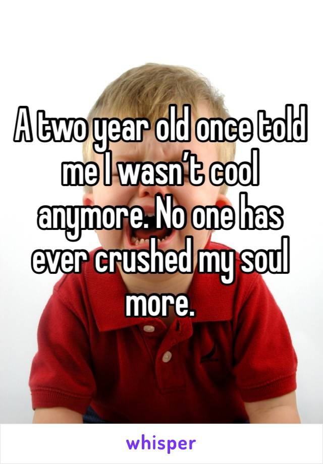 A two year old once told me I wasn't cool anymore. No one has ever crushed my soul more.