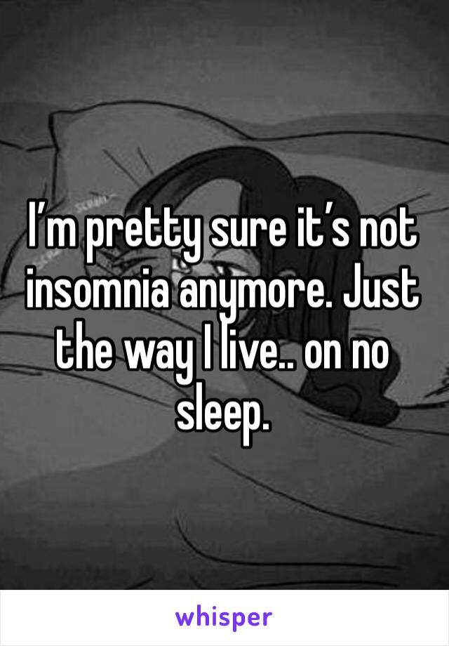 I'm pretty sure it's not insomnia anymore. Just the way I live.. on no sleep.