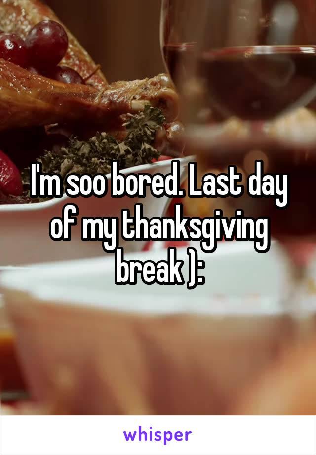 I'm soo bored. Last day of my thanksgiving break ):