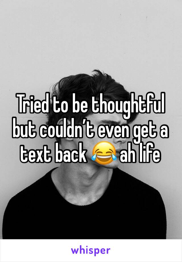 Tried to be thoughtful but couldn't even get a text back 😂 ah life