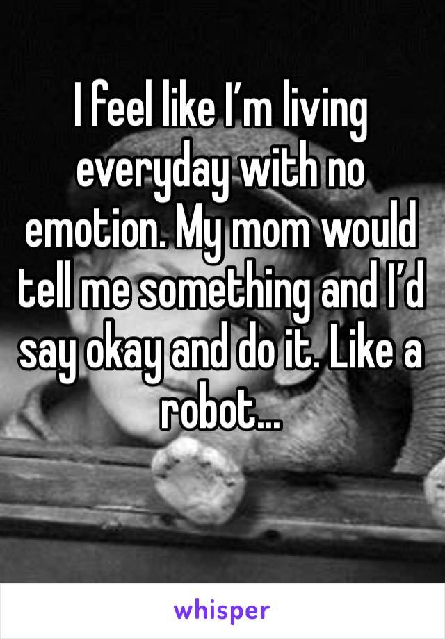 I feel like I'm living everyday with no emotion. My mom would tell me something and I'd say okay and do it. Like a robot...