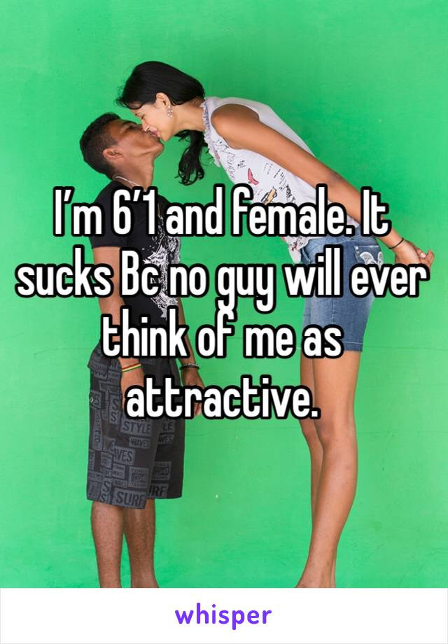 I'm 6'1 and female. It sucks Bc no guy will ever think of me as attractive.