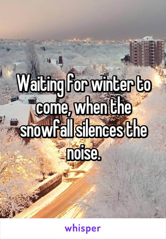 Waiting for winter to come, when the snowfall silences the noise.