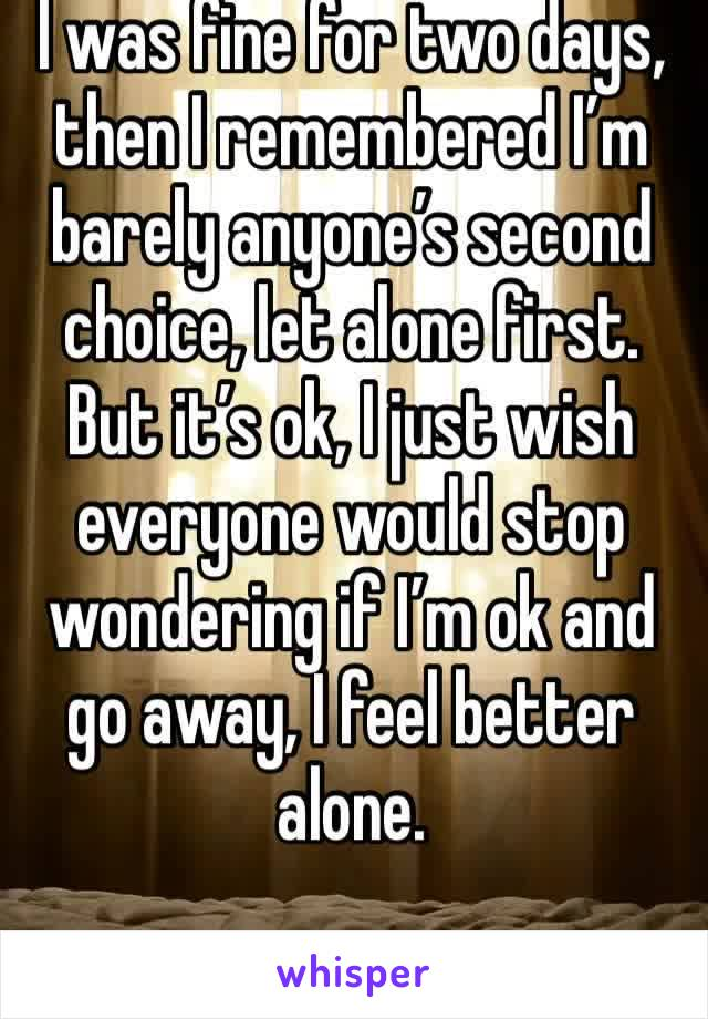 I was fine for two days, then I remembered I'm barely anyone's second choice, let alone first. But it's ok, I just wish everyone would stop wondering if I'm ok and go away, I feel better alone.
