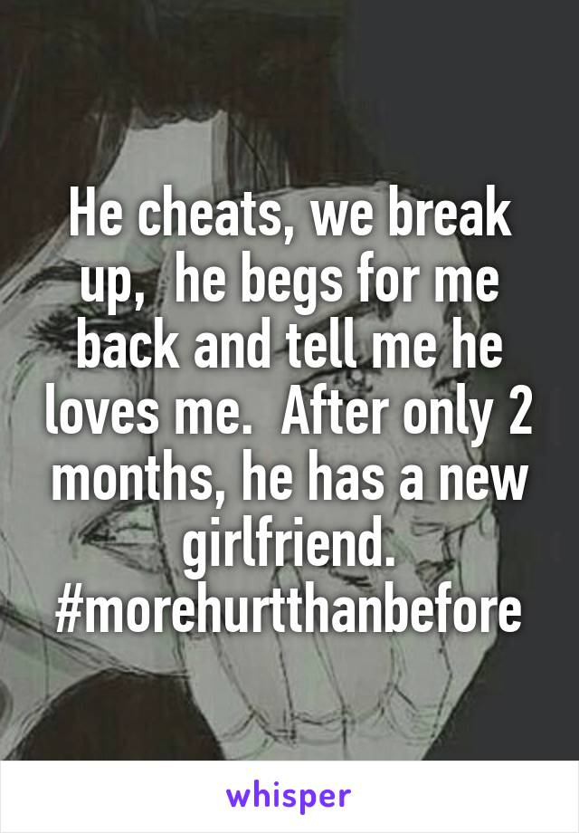 He cheats, we break up,  he begs for me back and tell me he loves me.  After only 2 months, he has a new girlfriend. #morehurtthanbefore