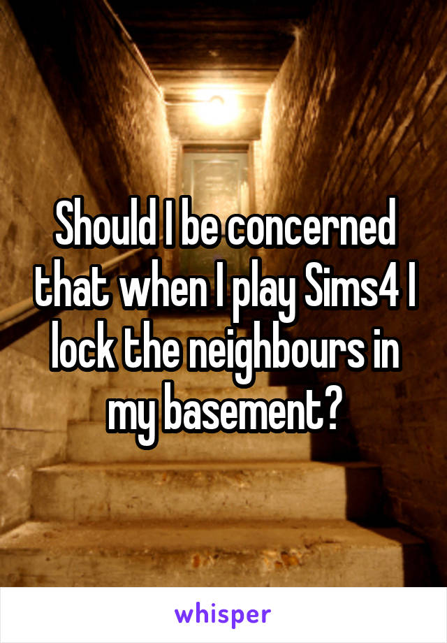 Should I be concerned that when I play Sims4 I lock the neighbours in my basement?