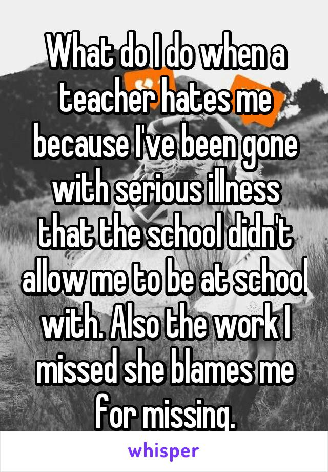 What do I do when a teacher hates me because I've been gone with serious illness that the school didn't allow me to be at school with. Also the work I missed she blames me for missing.