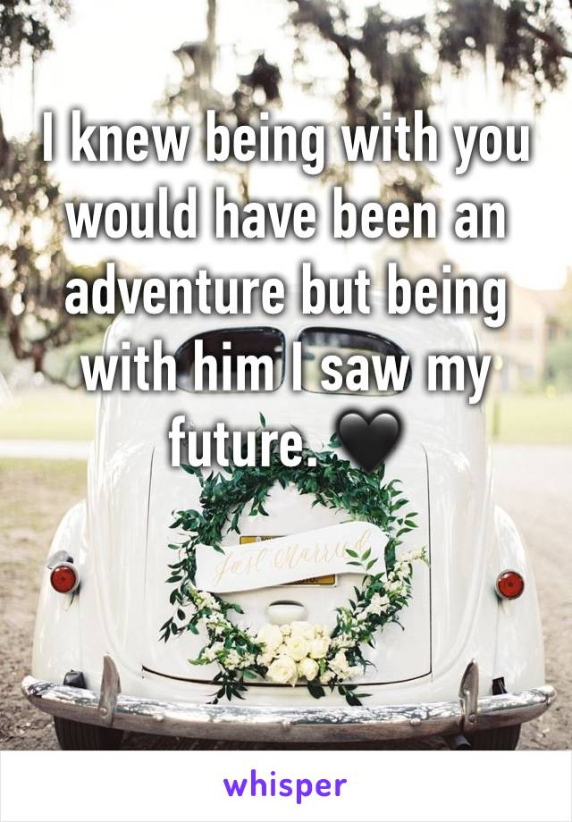 I knew being with you would have been an adventure but being with him I saw my future. 🖤