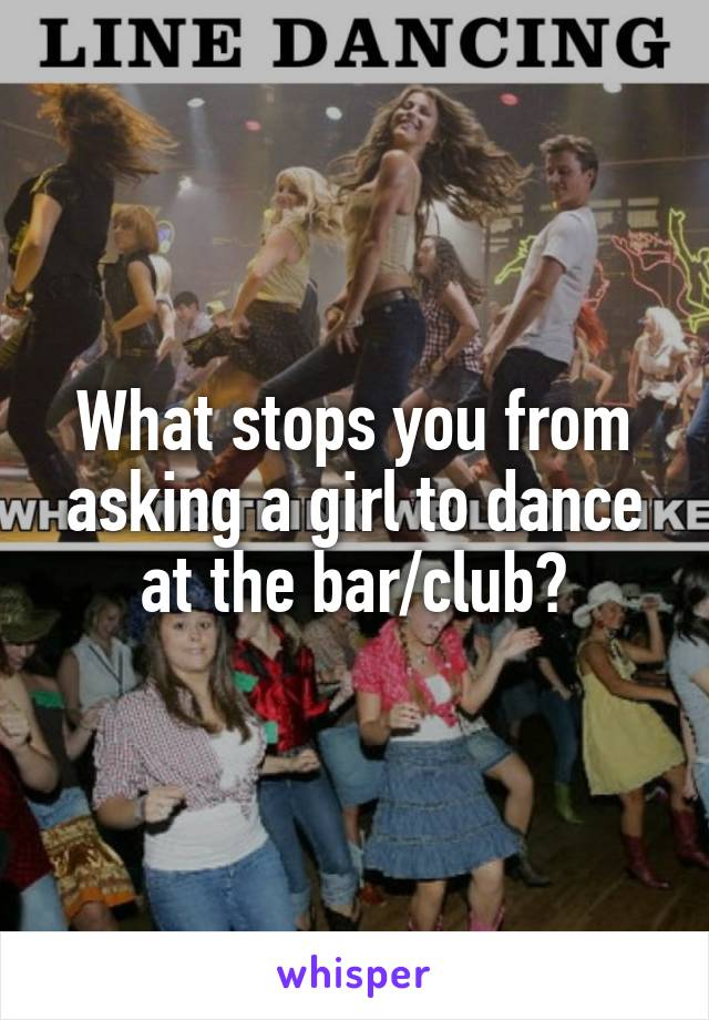 What stops you from asking a girl to dance at the bar/club?