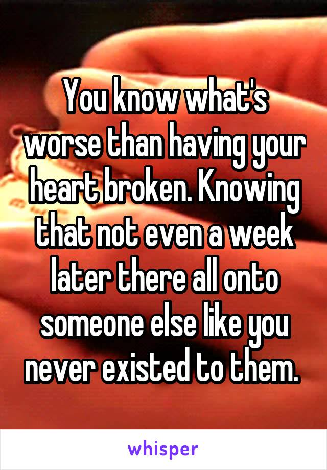 You know what's worse than having your heart broken. Knowing that not even a week later there all onto someone else like you never existed to them.