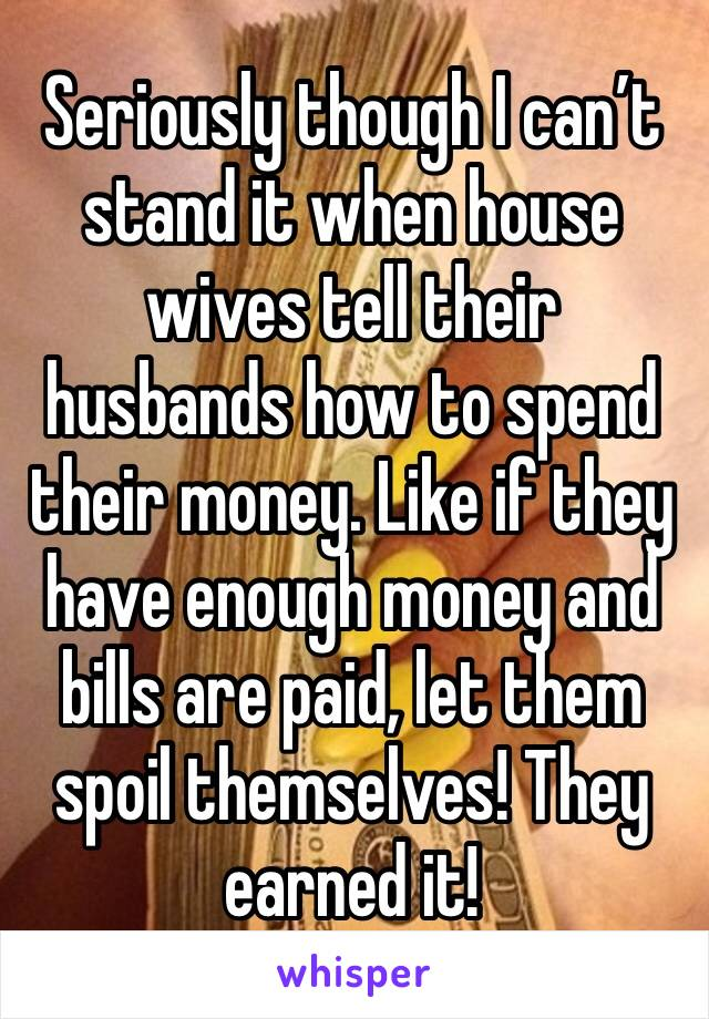 Seriously though I can't stand it when house wives tell their husbands how to spend their money. Like if they have enough money and bills are paid, let them spoil themselves! They earned it!