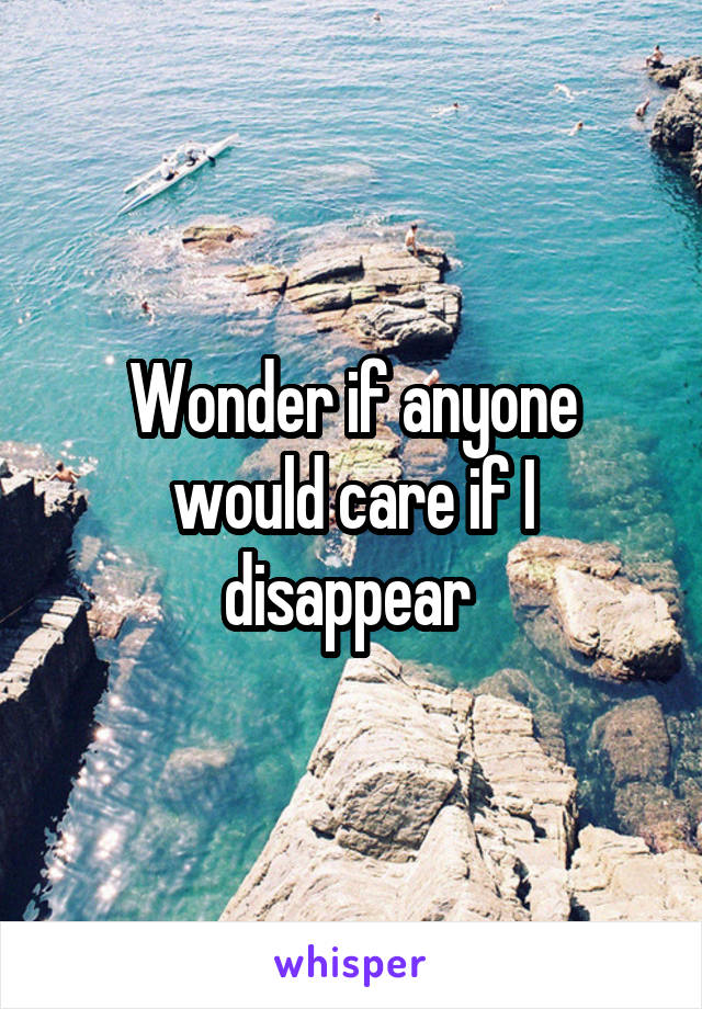 Wonder if anyone would care if I disappear