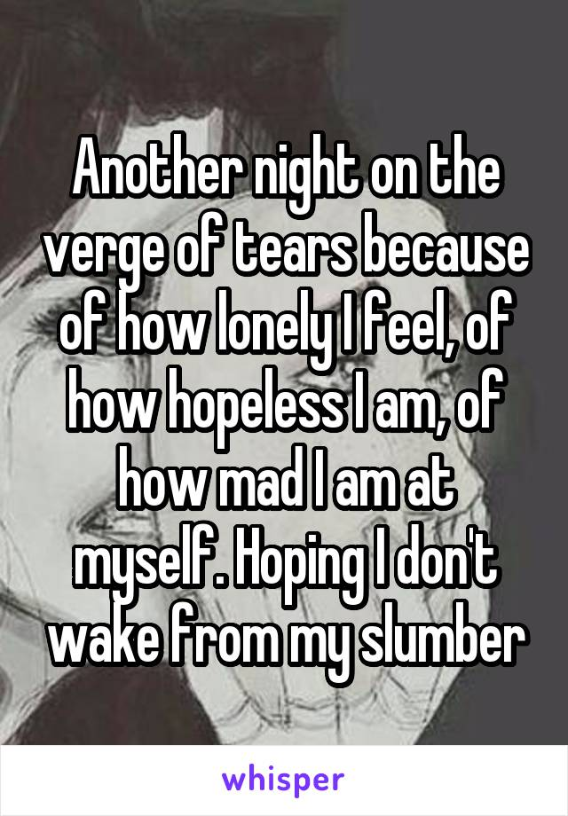 Another night on the verge of tears because of how lonely I feel, of how hopeless I am, of how mad I am at myself. Hoping I don't wake from my slumber
