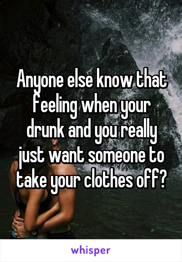 Anyone else know that feeling when your drunk and you really just want someone to take your clothes off?