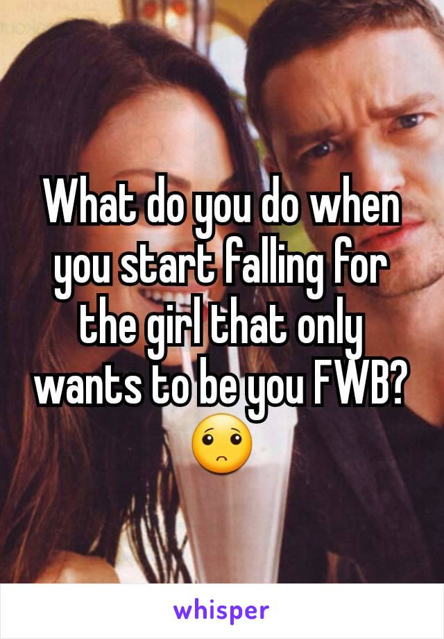 What do you do when you start falling for the girl that only wants to be you FWB? 🙁