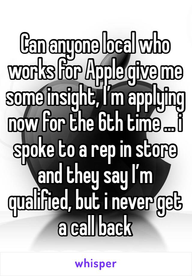 Can anyone local who works for Apple give me some insight, I'm applying now for the 6th time ... i spoke to a rep in store and they say I'm qualified, but i never get a call back