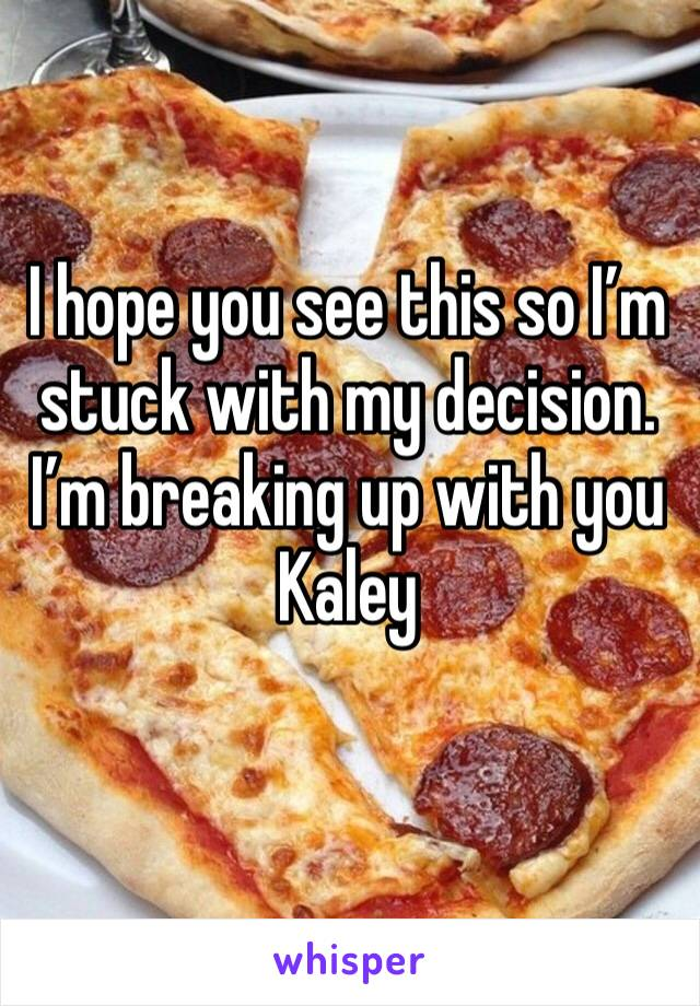 I hope you see this so I'm stuck with my decision. I'm breaking up with you Kaley