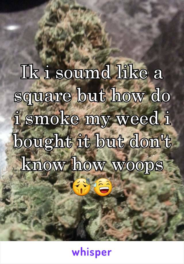 Ik i soumd like a square but how do i smoke my weed i bought it but don't know how woops  😫😅