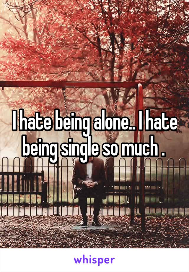 I hate being alone.. I hate being single so much .