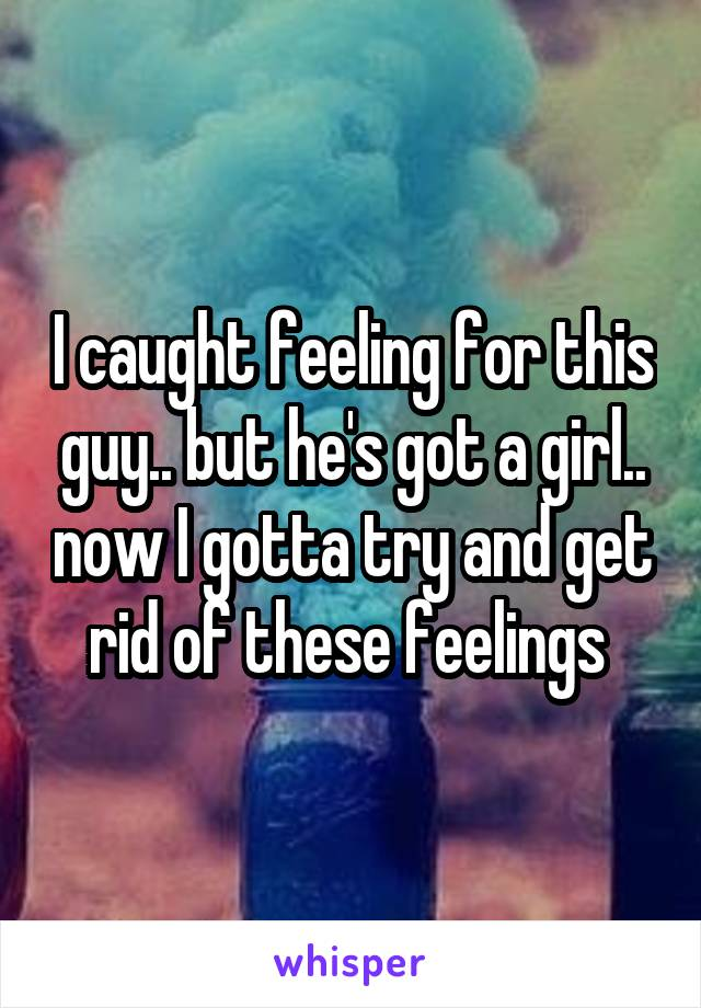 I caught feeling for this guy.. but he's got a girl.. now I gotta try and get rid of these feelings